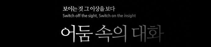 보이는 것 그 이상을 보다 Switch off the sight, Switch on the insight 어둠 속의 대화