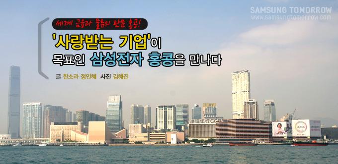 세계 금융과 물류의 관문 홍콩! '사랑받는 기업'이 목표인 삼성전자 홍콩을 만나다 글 한소라 정인혜 사진 김혜진