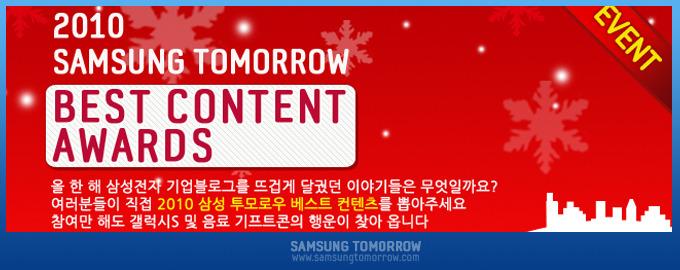 2010 삼성전자 기업블로그 최고의 컨텐츠를 뽑아라 2010 SAMSUNG TOMORROW BEST CONTENT AWARDS 올 한 해 삼성정자 기업블로그를 뜨겁게 달궜던 이야기들은 무엇일까요? 여러분들이 직접 2010 삼성 투모로우 베스트 컨텐츠를 뽑아주세요. 참여만 해도 갤럭시S 및 음료 기프트콘의 행운이 찾아 옵니다.