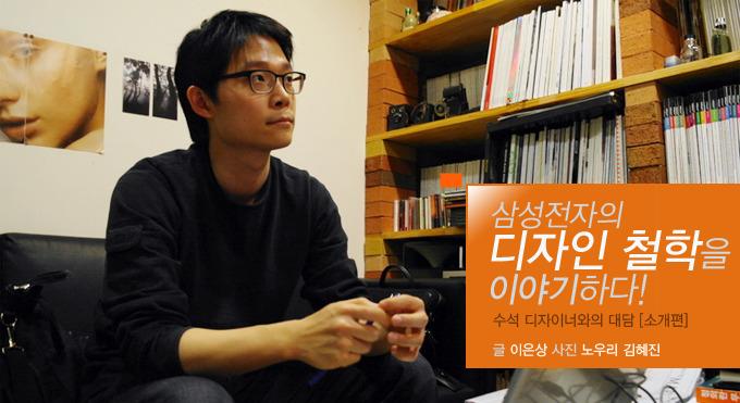 삼성전자의 디자인 철학을 이야기하다! 수석 디자이너와의 대담 [소개편] 글 이은상 사진 노우리 김혜진