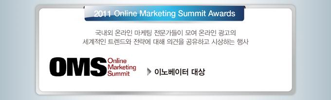 2011 Online Marketing Summit Awards 국내외 온라인 마케틴 전문  가들이 모여 온라인 광고의 세계적인 트렌드와 전략에 대해 의견을   공유하고 시상하는 행사 이노베이터 대상