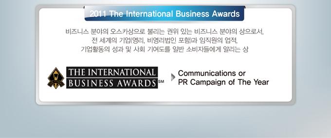 2011 The International Business Awards 비즈니스 분야의 오스카  상으로 불리는 권위 있는 비즈니스 분야의 상으로서, 전 세계의 기  업(영리, 비영리법인 포함)과 임직원의 업적, 기업활동의 성과 및   사회 기여도를 일반 소비자들에게 알리는 상 Communication or PR   Campaign of The Year
