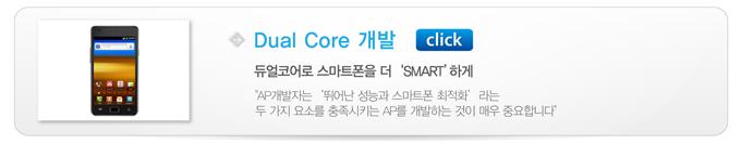 """Dual Core 개발, 듀얼코어로 스마트폰을 더 'SMART' 하게 """"AP개발자는 '뛰어난 성능과 스마트폰 최적화' 라는 두 가지 요소를 충족시키는 AP를 개발하는 것이 매우 중요합니다"""""""