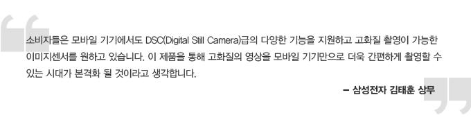 소비자들은 모바일 기기에서도 DSC(Digital Still Camera)급의 다양한 기능을 지원하고 고화질 촬영이 가능한 이미지 센서를 원하고 있습니다. 이 제품을 통해 고화질의 영상을 모바일 기기만으로 더욱 간편하게 촬영할 수 있는 시대가 본격화 될 것이라고 생각합니다. - 삼성전자 김태훈 상무