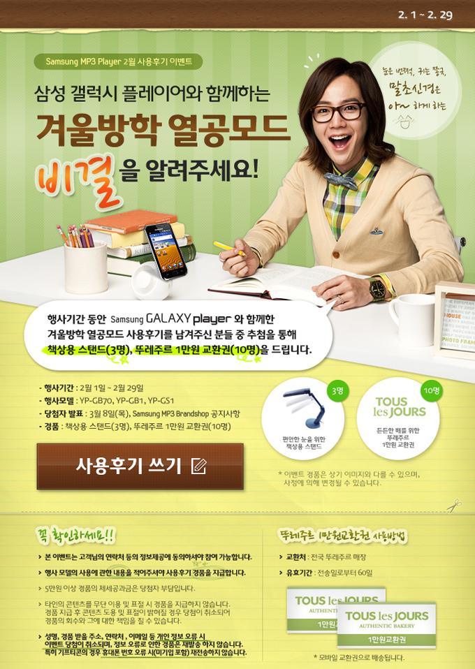Samsung MP3 Player 2월 사용후기 이벤트, 삼성 갤럭시 플레이어와 함께하는 겨울방학 열공모드 비결을 알려주세요!, 눈은 번쩍, 귀는 쫑긋, 말초신경은 아~하게하는, 행사기간 동안 Samsung GALAXY Player와 함께한 겨울방학 열공모드 사용후기를 남겨주신 분들 중 추첨을 통해 책상용 스탠드(3명), 뚜레주르 1만원 교환권(10명)을 드립니다., 행사기간:2월1일~2월29일, 행사모델:YP-GB70, YP-GB1, YP-GS1, 당첨자 발표:3월8일(목), Samsung MP3 Brandshop 공지사항, 경품:책상용 스탠드(3명), 뚜레주르 1만원 교환권(10명), 꼭 확인하세요!!, 본 이벤트는 고객님의 연락처 등의 정보제공에 동의하셔야 참여 가능합니다., 행사 모델의 사용에 관한 내용을 적어주셔야 사용후기 경품을 지급합니다., 5만원 이상 경품의 제세공과금은 당첨자 부담입니다., 타인의 콘텐츠를 무단 이용 및 표절 시 경품을 지급하지 않습니다. 경품 지급 후 콘텐츠 도용 및 표절이 밝혀질 경우 당첨이 취소되어 경품의 회수와 그에 대한 책임을 질 수 있습니다., 성명, 경품 받을 주소, 연락처, 이메일 등 개인 정보 오류 시 이벤트 당첨이 취소되며, 정보 오류로 인한 경품은 재발송 하지 않습니다. 특히 기프티콘의 경우 휴대폰 번호 오류 시 (미기입 포함) 재전송하지 않습니다.