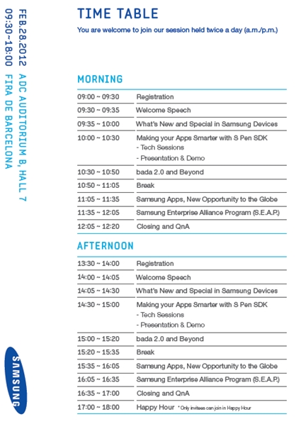TIME TABLE. MORNING 09:00~09:30 Registration 09:30~09:35 Welcome Speech 09:35~10:00 What's New and Special in Samsung Device 10:00~10:30 Making your Apps Smarter with S Pen SDK -Tech Sessions -Presentation & Demo 10:30~10:50 bada2.0 and Beyond 10:50~11:05 Break 11:05~11:35 Samsung Apps, New Opportunity to the Globe 11:35~12:05 Samsung Enterprise Alliance Program (S.E.A.P) 12:05~12:20 Closing and QnA AFTERNOON 13:30~14:00 Registration 14:00~14:05 Welcome Speech 14:05~14:30 What's New and Special in Samsung Device 14:30~15:00 Making your Apps Smarter with S Pen SDK -Tech Sessions -Presentation & Demo 15:20~15:35 Break 15:35~16:05 Samsung Apps, New Opportunity to the Globe 16:05~16:35  Samsung Enterprise Alliance Program (S.E.A.P) 16:35~17:00 Closing and QnA 17:00~18:00 Happy Hour