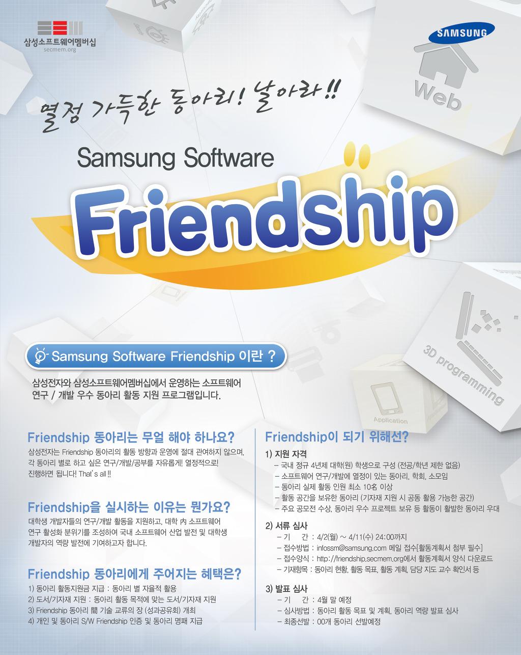 열정 가득한 동아리! 날아라!! Samsung Software Friendship , Samsung Software Friendship이란? 삼성전자와 삼성소프트웨어멤버십에서 운영하는 소프트웨어 연구/개발 우수 동아리 활동 지원 프로그램입니다. Friendship동아리는 무얼 해야 하나요? 삼성전자는 Friendship 동아리의 활동 방향과 운영에 절대 관여하지 않으며, 각 동아리 별로 하고 싶은 연구/개발/공부를 자유롭게!! 열정적으로! 진행하면 됩니다! That's all!! Friendship을 실시하는 이유는 뭔가요? 대학생 개발자들의 연구/개발 활동을 지원하고. 대학 內 소프트웨어 연구 활성화 분위기를 조성하여 국내 소프트웨어 산업 발전 및 대학생 개발자의 역량 발전에 기여하고자 합니다. Friendship 동아리에게 주어지는 혜택은? 1)동아리 활동지원근 지급: 동아리 별 자율적 활용 2)도서/기자지 지원: 동아리 활동 목적에 맞는 도서/기자재 지원 3)Friendship 동아리 間 기술 교류의 장 (성과공유회) 개최 4) 개인 및 동아리S/W Friendship 인증 및 동아리 명패 지급 Friendship이 되기 위해선? 1)지원자격 -국내 정규 4년제 대학(원) 학생으로 구성(전공/학년 제한 없음) -소프트웨어 연구/개발에 열정이 있는 동아리, 학회, 소모임 -동아리 실제 활동 인원 최소 10名 이상 -활동 공간을 보유한 동아리(기자재 지원 시 공동 활용 가능한 공간) -주요 공모전 수상, 동아리 우수 프로젝트 보유 등 활동이 활발한 동아리 우대 2)서류 심사 -기간: 4/2(월)~4/11(수)24:00까지 -접수방법: infossm@samsung.com 메일 접수(활동계획서 첨부 필수) -접수양식: http://friendship.secmem.org에서 활동계획서 양식 다운로드 -기재항목: 동아리 현황, 활동 목표, 활동 계획, 담당 지도 교수 확인서 등 3)발표심사 -기간: 4월 말 예정 -심사방법: 동아리 활동 목표 및 계획, 동아리 역량 발표 심사 -최종선발: 00개 동아리 선발예정