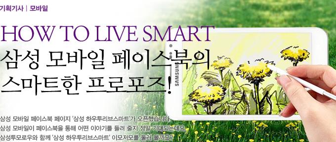 How To Live Smart 삼성 모바일 페이스북의 스마트한 프로포즈! 삼성 모바일 페이스북 페이지 삼성 하우투리브 스마트가 오픈했습니다. 삼성 모바일이 페이스북을 통해 어떤 이야기를 들려 줄지 정말 기대되는 데요. 삼성 투모로우와 함꼐 삼성 하우투리브 스마트 이모저모를 둘러볼까요?