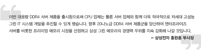 이번 대용량 DDR4 서버 제품을 출시함으로써 CPU 업체는 물론 서버 업체와 함께 더욱 적극적으로 차세대 고성능 그린 IT 시스템 개발을 추진할 수 있게 됐습니다. 향후 20나노급 DDR4 서버 제품군을 양산하여 엔터프라이즈 서버를 비롯한 프리미엄 메모리 시장을 선점하고 삼성 그린 메모리의 경쟁력 우위를 지속 강화해 나갈 것 입니다. -삼성전자 홍완훈 부사장