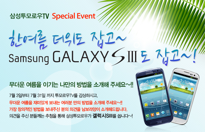 삼성투모로우TV Special Event 한여름 더위도 잡고~ Samsung GALAXY S3도 잡고~! 무더운 여름을 이기는 나만의 방법을 소개해 주세요~!! 7월 3일부터 7월 31일 까지 투모로우TV를 감상하시고, 무더운 여름을 재미있게 보내는 여러분 만의 방법을 소개해 주세요~!! 가장 창의적인 방법을 보내주신 분의 의견을 남보라양이 소개해드립니다. 의견을 주신 분들께는 추첨을 통해 삼성투모로우가 갤럭시S3를 쏩니다~!