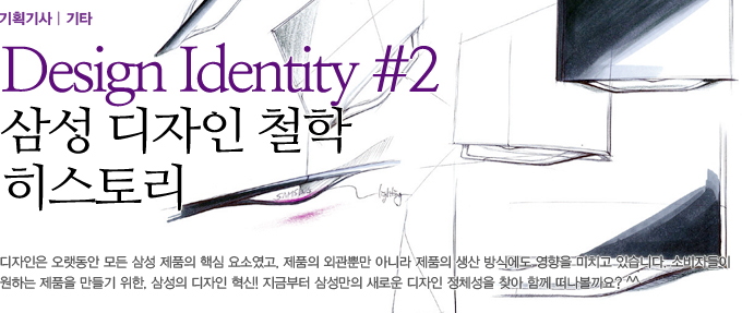 Dsign Identity 삼성 디자인 철학 히스토리 디자인은 오랫동안 모든 삼성 제품의 핵심요소였고, 제품의 외관뿐만 아니라 제품의 생산 방식에도 영향을 미치고 있습니다. 소비자들이 원하는 제품을 만들기 위한, 삼성의 디자인 혁신! 지금부터 삼성만의 새로운 디자인 정체성을 찾아 함께 떠나볼까요?^^