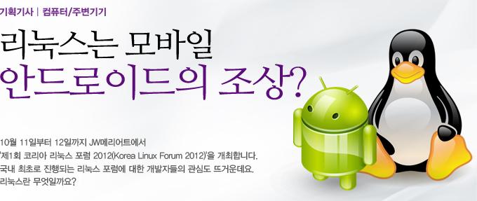 기획기사 컴퓨터/주변기기 리눅스는 모바일 안드로이드의 조상? 10월 11일부터 12일까지 JW메리어트에서 '제1회 코리아 리눅스 포럼 2012(Korea Linux Forum 2012)'를 개최합니다. 국내 최초로 진행되는 리눅스 포럼에 대한 개발자들의 관심도 뜨거운데요. 리눅스란 무엇일까요?