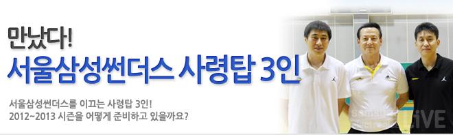 만났다! 서울삼성썬더스 사령탑 3인 서울삼성썬더스를 이끄는 사령탑 3인! 2012~2013 시즌을 어떻게 준비하고 있을까요?