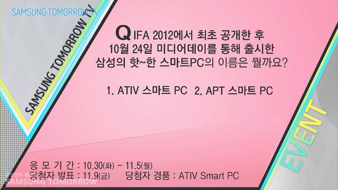 Q. IFA 2012에서 최초 공개한 후 10월 24일 미디어데이를 통해 출시한 삼성의 핫~한 스마트PC의 이름은 무엇일까요? ① ATIV 스마트PC ② APT 스마트PC, 응모기간:10.30(화)-11.5(월) 당첨자발표:11.9(금) 당첨자경품 ATIV Smart PC