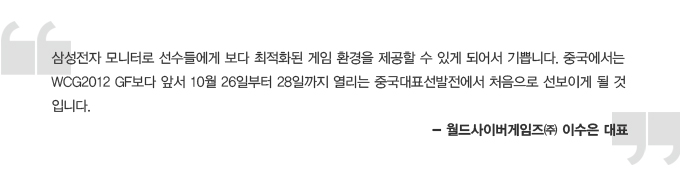 삼성전자 모니터로 선수들에게 보다 최적화된 게임 환경을 제공할 수 있게 되어서 기쁩니다. 중국에서는 WCG2012 GF보다 앞서 10월 26일부터 28일까지 열리는 중국대표선발전에서 처음으로 선보이게 될 것입니다. -월드사이버게임즈 이수은 대표