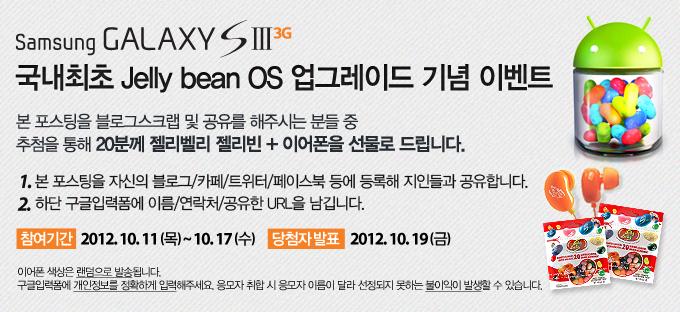 Samsung GALAXY S3 3G 국내최초 Jelly bean OS 업그레이드 기념 이벤트, 본 포스팅을 블로그스크랩 및 공유를 해주시는 분들 중 추첨을 통해 20분께 젤리벨리 젤리빈 + 이어폰을 선물로 드립니다. 1. 본 포스팅을 자신의 블로그/카페/트위터/페이스북 등에 등록해 지인들과 공유합니다., 2. 하단 구글입력폼에 이름/연락처/공유한URL을 남깁니다., 참여기간 2012. 10. 11(목)~10. 17(수), 당첨자 발표 2012. 10. 19(금), 이어폰 색상은 랜덤으로 발송됩니다. 구글입력폼에 개인정보를 정확하게 입력해주세요. 응모자 취합 시 응모자 이름이 달라 선정되지 못하는 불이익이 발생할 수 있습니다.