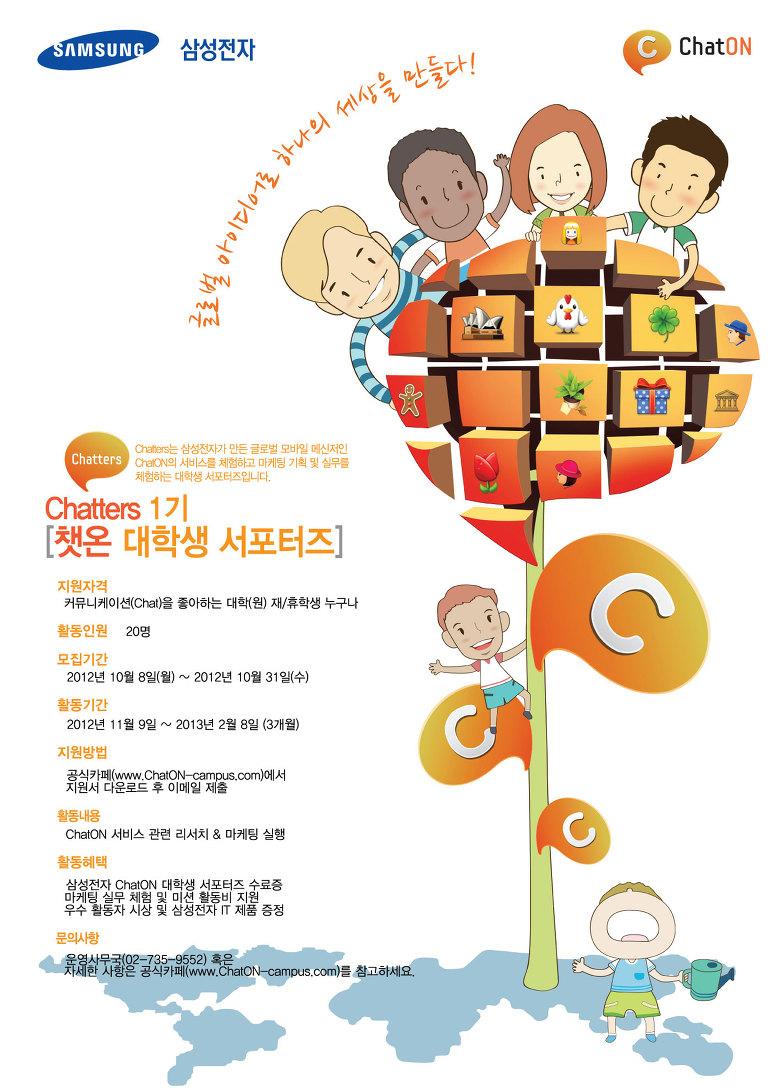 글로벌 아이디어로 하나의 세상을 만들다!  Chatters 1기 [챗온 대학생 서포터즈] 지원자격 커뮤니케이션(Chat)을 좋아하는 대학(원) 재/휴학생 누구나 활동인원 20명 모집기간 2012년 10월 8일(월)~2012년 10월 31일(수) 활동기간 2012년 11월 9일~2013년 2월 8일(3개월) 지원방법 공식카페(www.ChatOn-Campus.com)에서 지원서 다운로드 후 이메일 제출 활동내용 ChatON 서비스 관련 리서치 & 마케팅 실행 활동혜택 삼성전자 ChatON대학생 서포터즈 수료증 마케팅 실무 체험 및 미션 활동비 지원 우수활동자 시상 및 삼성전자 IT제품 증정 문의 사항 운영사무국(02-735-9552) 혹은 자세한 사항은 공식카페(www.ChatOn-Campus.com)를 참고하세요.