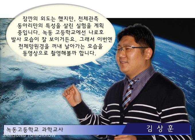 """녹동고등학교 과학교사 김상훈""""잠깐의 외도는 했지만, 천체관측 동아리만의 특성을 살린 실험을 계획 중입니다. 녹동 고등학교에선 나로호 발사 모습이 잘 보이거든요. 그래서 이번엔 천체망원경을 꺼내 날아가는 모습을 동영상으로 촬영해볼까 합니다."""""""