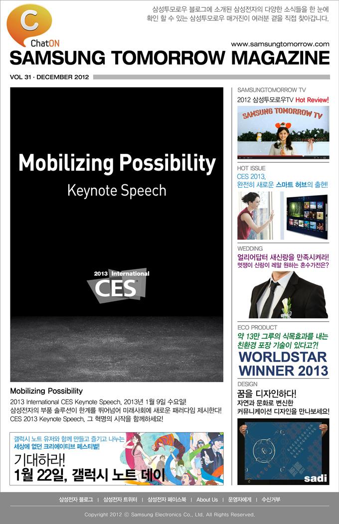 Mobilizing Possibility 2013 International CES Keynote Speech, 2013년 1월 9일 수요일! 삼성전자의 부품 솔루션이 한계를 뛰어넘어 미래사회에 새로운 패러다임 제시한다! CES 2013 Keynote Speech, 그 혁명의 시작을 함께하세요! , 2012 삼성투모로우TV Hot Review! , CES 2013 완전히 새로운 스마트 허브의 출현! , 얼리어답터 새신랑을 만족시켜라! 멋쟁이 신랑이 레알 원하는 혼수가전은? , 약 13만 그루의 식목효과를 내는 친환경 포장 기술이 있다고?! , 꿈을 디자인하다! 자연과 문화로 변신한 커뮤니케이션 디자인을 만나보세요!