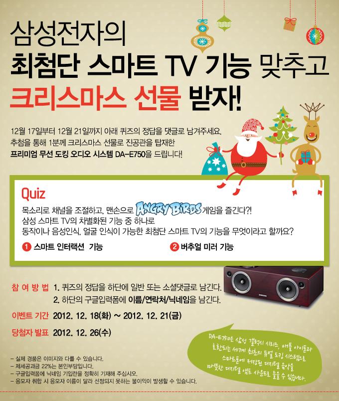 삼성전자의 최첨단 스마트 TV 기능 맞추고 크리스마스 선물받자! 12월 17일부터 12월 21일까지 아래 퀴즈의 정답을 댓글로 남겨주세요. 추첨을 통해 1분께 크리스마스 선물로 진공관을 탑재한 프리미엄 무선 도킹 오디오 시스템 DA-E750을 드립니다! Quiz 목소리로 채널을 조절하고, 맨손으로 앵그리버드 게임을 즐긴다?! 삼성 스마트 TV의 차별화된 기능 중 하나로 동작이나 음성인식, 얼굴 인식이 가능한 최첨단 스마트 TV의 기능을 무엇이라고 할까요? ①스마트 인터랙션 기능 ②버추얼 미러 기능 참여방법 1.퀴즈의 정답을 하단에 일반 또는 소셜댓글로 남긴다. 2.하단의 구글입력폼에 이름/연락처/닉네임을 남긴다. 이벤트기간 2012.12.18(화)~2012.12.21(금) 당첨자발표 2012.12.26(수) -실제경품은 이미지와 다를 수 있습니다. -제세공과금 22%는 본인 부담입니다. -구글입력폼에 닉네임 기입란을 정확히 기재해 주십시오. -응모자 취합 시 응모자 이름이 달라 선정되지 못하는 불이익이 발생할 수 있습니다. , DA-E750은 삼성 갤럭시 시리즈, 애플 아이폰과 호환되는 세계 최초의 듀얼 도킹 시스템으로 스마트폰에 저장된 디지털 음악을 따뜻한 디지털 앰프 사운드로 들을 수 있습니다.