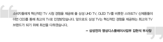소비자들에게 혁신적인 TV 시청 경험을 제공해 줄 삼성 LHD TV, OLED TV를 비롯한 스마트 TV 신제품들이 이번 CES를 통해 최고의 TV로 인정받았습니다. 앞으로도 삼성 TV는 혁신적인 경험을 제공하는 최고의 TV 브랜드가 되기 위해 최선을 다하겠습니다. -삼성전자 영상디스플레이사업부 김현석 부사장
