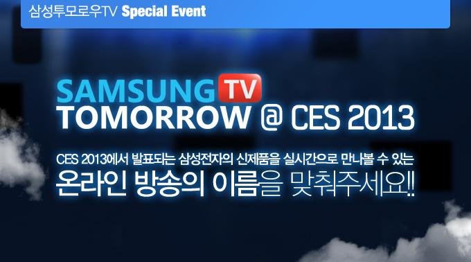 samsung tomorrow tv @ CES 2013, CES 2013에서 발표되는 삼성전자의 신제품을 실시간으로 만나볼 수 있는 온라인 방송의 이름을 맞춰주세요!!