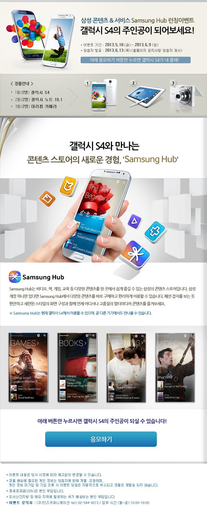 삼성 콘텐츠&서비스 Samsung Hub 런칭이벤트 갤럭시 S4의 주인공  이 되어보세요! 이벤트기간:2013.5.10(금)~2013.6.9(일) 당첨자  발표:2013.6.13(목)(홈페이지 공지사항 당첨자 게시) <경품안내>   1등(2명) 갤럭시 S4 2등(2명) 갤럭시노트10.1 3등(2명) 미러팝   카메라, 갤럭시 S4와 만나는 콘텐츠 스토어의 새로운 경험,   'Samsung Hub'Samsung Hub는 비디오, 책, 게임, 교육 등 다양한   콘텐츠를 한 곳에서 쉽게 즐길 수 있는 삼성의 콘텐츠 스토어입  니다. 삼성 계정 하나만 있다면 Samsung Hub에서 다양한 콘텐츠  를 바로 구매하고 편리하게 이용할 수 있습니다. 패션 잡지를 보  는 듯 편안하고 세련된 스타일의 화면 구성과 함께 언제 어디서  나 고품질의 멀티미디어 콘텐츠를 즐겨보세요. *Samsung Hub는   현재 갤럭시 S4에서 이용할 수 있으며, 곧 다른 기기에서도 만나  볼 수 있습니다.