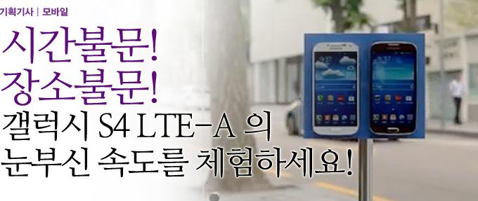 시간불문! 장소불문! 갤럭시 S4 LTE-A 의 눈부신 속도를 체험하세요!