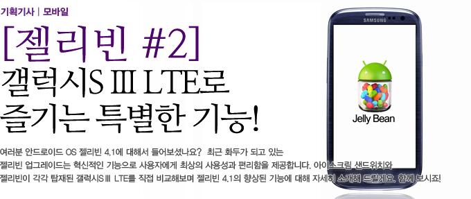 젤리빈#2 갤럭시S3 LTE로 즐기는 특별한 긴으! 여러분 안드로이드 OS 젤리빈 4.1에 대해서 들어보셨나요? 최근 화두가 되고 있는 젤리빈 업그레이드는 혁신적인 기능으로 사용자에게 최상의 사용성과 편리함을 제공합니다. 아이스크림 샌드위치와 젤리빈이 각각 탑재된 갤러시 S3 LTE를 직접 비교해보며 젤리빈 4.1의 향상된 기능에 대해 자세히 소개해드릴게요. 함꼐보시죠!