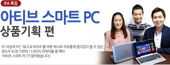 아티브 스마트 PC 상품기획편 PC 이상의 PC! 워크& 라이프를 버튼 하나로 자유롭게 왔다갔다 할 수 있는 윈도우 8 OS 기반의 11.6인치 컨버터블 폼 팩터 아티브 스마트 PC가 찾아왔습니다!