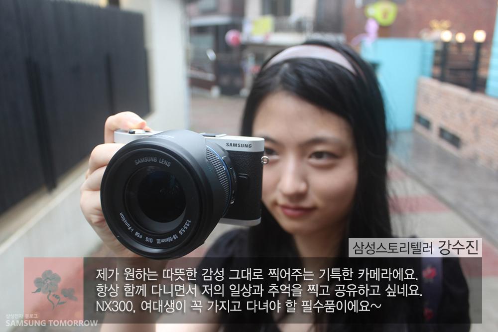 삼성스토리텔러 강수진이 NX300으로 사진을 찍고 있습니다. 제가 원하는 따뜻한 감성 그대로 찍어주는 기특한 카메라에요. 항상 함께 다니면서 저의 일상과 추억을 찍고 공유하고 싶네요. NX300 여대생이 꼭 가지고 다녀야 할 필수품이에요~