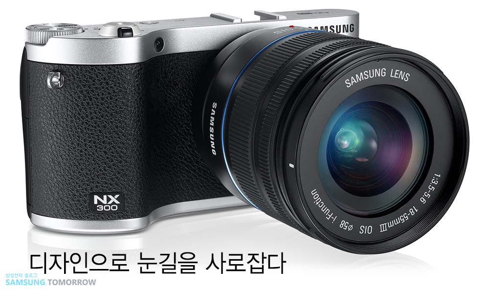 디자인으로 눈길을 사로잡다. 삼성스마트카메라 NX300입니다.