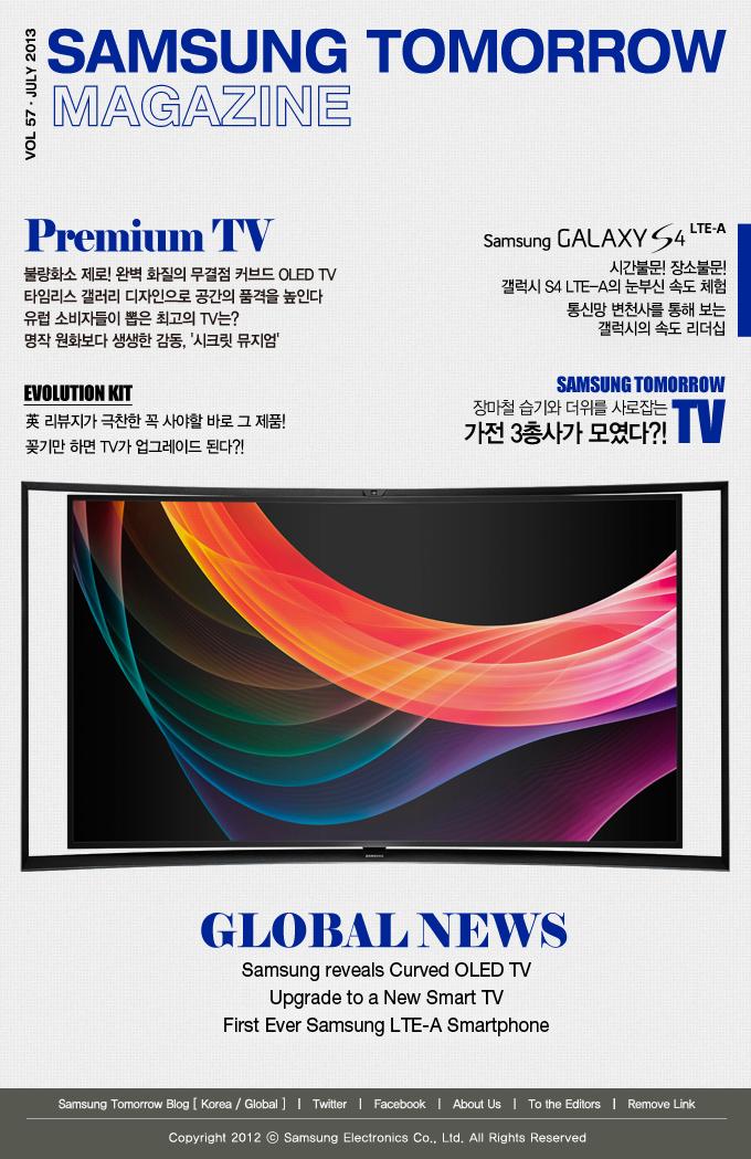 SAMSUNG TOMORROW MAGAZINE VOL. 57 / JULY 2013 Premium TV 불량화소 제로! 완벽 화질의 무결점 커브드 OLED TV 타임리스 갤러리 디자인으로 공간의 품격을 높인다 유럽 소비자들이 뽑은 최고의 TV는? 명작 원화보다 생생한 감동, '시크릿 뮤지엄' EVOLUTION KIT 英 리뷰지가 극찬한 꼭 사야할 바로 그 제품! 꽂기만 하면 TV가 업그레이드 된다?! Samsung GALAXY S4 LTE-A 시간불문! 장소불문! 갤럭시 S4 LTE-A의 눈부신 속도 체험 통신망 변천사를 통해 보는 갤럭시의 속도 리더십 SAMSUNG TOMORROW TV 장마철 습기와 더위를 사로잡는 가전 3총사가 모였다?! GLOBAL NEWS Samsung reveals Curved OLED TV Upgrade to a New Smart TV First Ever Samsung LTE-A Smartphone