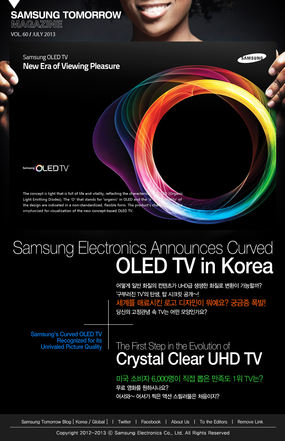 SAMSUNG TOMORROW MAGAZINE VOL. 60 / JULY 2013 Samsung Electronics Announces Curved OLED TV in Korea 어떻게 일반 화질의 컨텐츠가 UHD급 생생한 화질로 변환이 가능할까? '구부러진 TV'의 탄생, 탑 시크릿 공개~! 세계를 매료시킨 로고 디자인이 뭐예요? 궁금증 폭발! 당신의 고정관념 속 TV는 어떤 모양인가요? Samsung's Curved OLED TV Recognized for its Unrivaled Picture Quality The First Step in the Evolution of Crystal Clear UHD TV 미국 소비자 6,000명이 직접 뽑은 만족도 1위 TV는? 무료 영화를 원하시나요? 어서와~ 어셔가 찍은 액션 스릴러물은 처음이지?