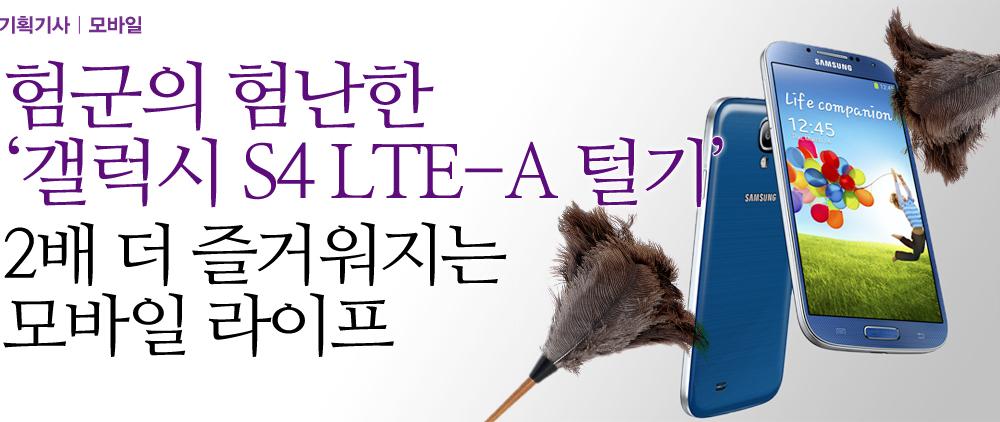 험군의 험난한 '갤럭시 S4 LTE-A 털기' 2배 더 즐거워지는 모바일 라이프