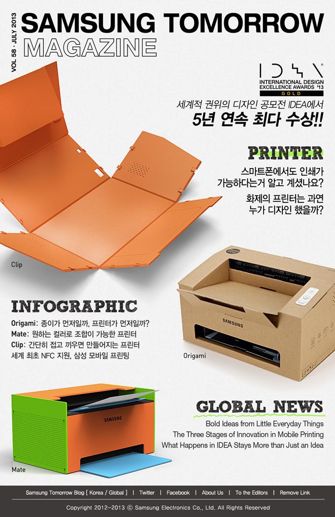 SAMSUNG TOMORROW MAGAZINE VOL. 58 / JULY 2013 세계적 권위의 디자인 공모전 IDEA에서 5년 연속 최다 수상!! PRINTER 스마트폰에도 인쇄가 가능하다는거 알고 계셨나요? 화제의 프린터는 과연 누가 디자인했을까? INFOGRAPHIC Origami : 종이가 먼저일까, 프린터가 먼저일까? Mate : 원하는 컬러로 조합이 가능한 프린터 Clip : 간단히 접고 끼우면 만들어지는 프린터 세계 최초 NFC 지원, 삼성 모바일 프린팅 GLOBAL NEWS Bold Ideas from Little Everyday Things The Three Stages of Innovation in Mobile Printing What Happens in IDEA Stays More than Just an Idea