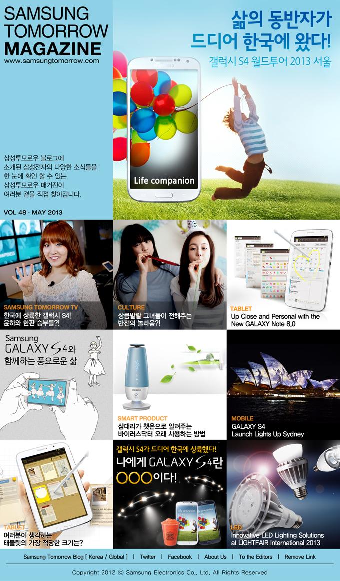 SAMSUNG TOMORROW MAGAZINE www.news.samsung.com/kr 삼성투모로우 블로그에 소개된삼성전자의 다양한 소식들을 한 눈에 확인 할 수 있는 삼성투모로우 매거진이 여러분 곁을 직접 찾아갑니다. VOL 48 - MAY 2013 삶의 동반자가 드디어 한국에 왔다! 갤럭시 S4 월드투어 2013 서울 SAMSUNG TOMORROW TV 한국에 상륙한 갤럭시 S4! 윤하와 한판 승부를?! CULTURE 상큼발랄 그녀들이 전해주는 반전의 놀라움?! TABLET Up Close and Personal with the New GALAXY Note 8.0 Samsung GALAXY S4와 함께하는 풍요로운 삶 SMART PRODUCT 삼대리가 챗온으로 알려주는 바이러스닥터 오래 사용하는 방법 MOBILE GALAXY S4 Launch Lights Up Sydney TABLET 여러분이 생각하는 태블릿의 가장 적당한 크기는? 갤럭시 S4가 드디어 한국에 상륙했다! 나에게 GALAXY S4란 ○○○이다! LED Innovative LED Lighting Solutions at LIGHTFAIR International 2013