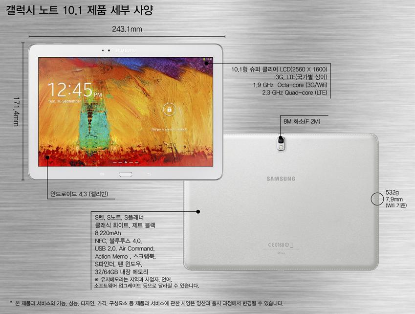 갤럭시 노트 10.1 크기243.1 x 171.4 x 7.9mm, 532g(Wifi 기준) 네트워크3G, LTE(국가별 상이) AP1.9 GHz  Octa-core (3G/Wifi) 2.3 GHz Quad-core (LTE)  디스 플레이10.1형 슈퍼 클리어 LCD (2560 X 1600) 플랫폼안드로이드 4.3 (젤리빈) 카메라8M 화소 (F 2M) 배터리8,220 mAh 색상클래식 화이트, 제트 블랙 주요기능 S펜, S노트, S플래너,   NFC, 블루투스 4.0, USB 2.0, Air Command, Action Memo , 스크랩북, S파인더, 펜 윈도우,   32/64GB 내장 메모리 ※ 유저메모리는 지역과 사업자, 언어, 소프트웨어 업그레이드 등으로 달라질 수 있습니다.  ※ 본 제품과 서비스의 기능, 성능, 디자인, 가격, 구성요소 등 제품과 서비스에     관한 사양은 양산과 출시 과정에서 변경될 수 있습니다.