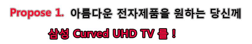 Propose 1. 아름다운 전자제품을 원하는 당신께 삼성 curved UHD TV를!
