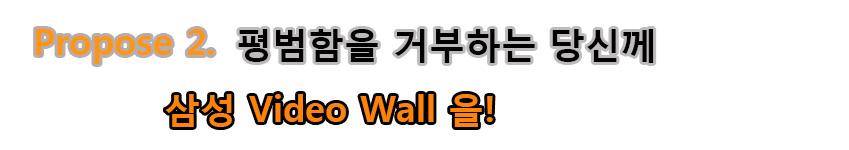 Propose 2. 평범함을 거부하는 당신께 삼성 Video Wall을!