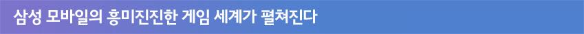 삼성 모바일의 흥미진진한 게임 세계가 펼쳐진다