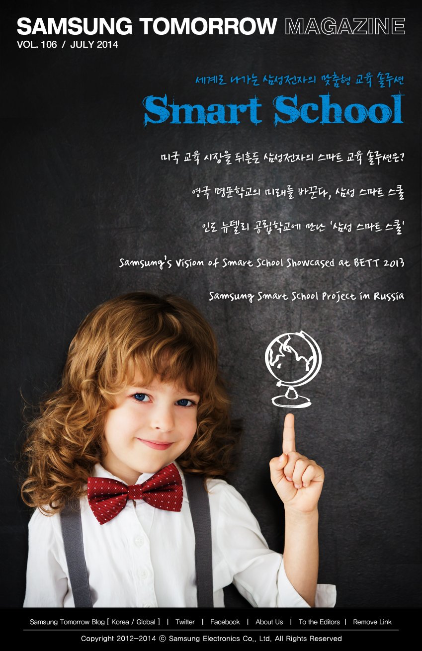 SAMSUNG TOMORROW MAGAZINE_VOL 106_JULY 2014, 세계로 나가는 삼성전자의 맞춤형 교육 솔루션 Smart School, 미국 교육 시장을 뒤흔든 삼성전자의 스마트 교육 솔루션은?, 영국 명문학교의 미래를 바꾼다 삼성 스마트 스쿨, 인도 뉴델리 공립학교에 만난 삼성 스마트 스쿨, Samsung's Vision of Smart School Showcased at BETT 2013, Samsung Smart School Project in Russia