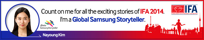 Count on me for all the exciting stories of IFA 2014. I'm a Global Samsung Storyteller. Nayoung Kim.