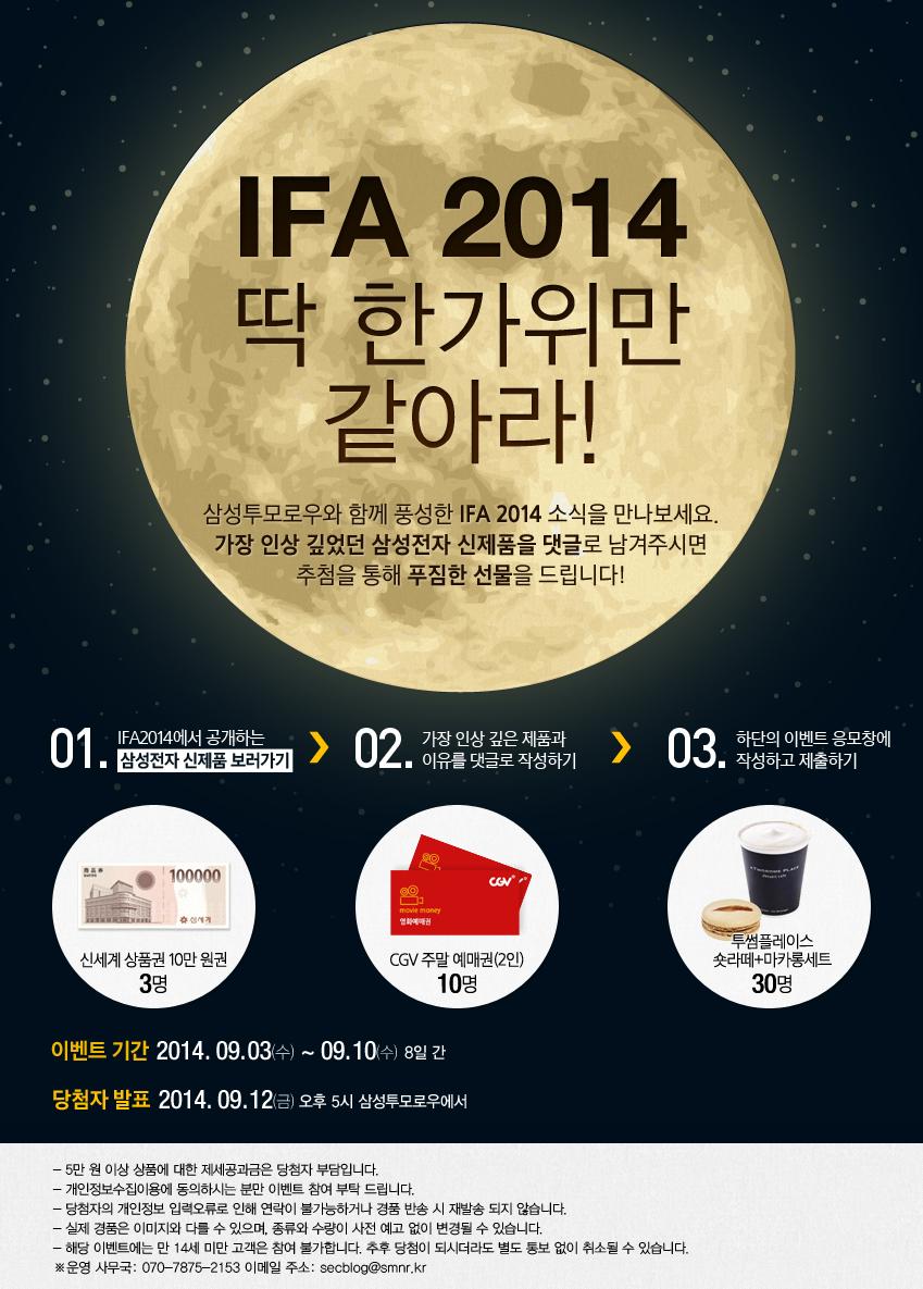 IFA 2014 딱 한가위만 같아라! 삼성투모로우와 함께 풍성한 IFA 2014 소식을 만나보세요! 가장 인상 깊었던 삼성전자 신제품을 댓글로 남겨주시면 추첨을 통해 푸짐한 선물을 드립니다. 01. IFA2014에서 공개하는 삼성전자 신제품 보러가기 02. 가장 인상 깊은 제품과 이유를 댓글로 작성하기 03. 하단의 이벤트 응모창에 작성하고 제출하기. 신세계 상품권 10만원 권 3명, CGV 주말예매권(2인) 10명, 투썸플레이스 숏라떼+마카롱세트 30명. 이벤트기간 : 2014.09.03~09.10/ 당첨자 발표 2014.09.12 오후 5시 삼성 투모로우에서.  5만원 이상 상품에 대한 제세공과금은 당첨자 부담입니다. 개인정보수집,이용에 동의하시는 분만 이벤트 참여 부탁드립니다. 당첨자의 개인정보 입력오류로 인해 연락이 불가능하거나 경품 반송시 재발송 되지 않습니다. 실제 경품은 이미지와 다를 수 있으며 종류와 수량이 사전 예고 없이 변경될 수 있습니다. 해당 이벤트는 만 14세 미만 고객은 참여 불가능합니다. 추후 당첨이 되시더라도 별도 통보 없이 취소할 수 있습니다. 운영사무국 070-7875-2153, 이메일주소 secblog@smnr.kr