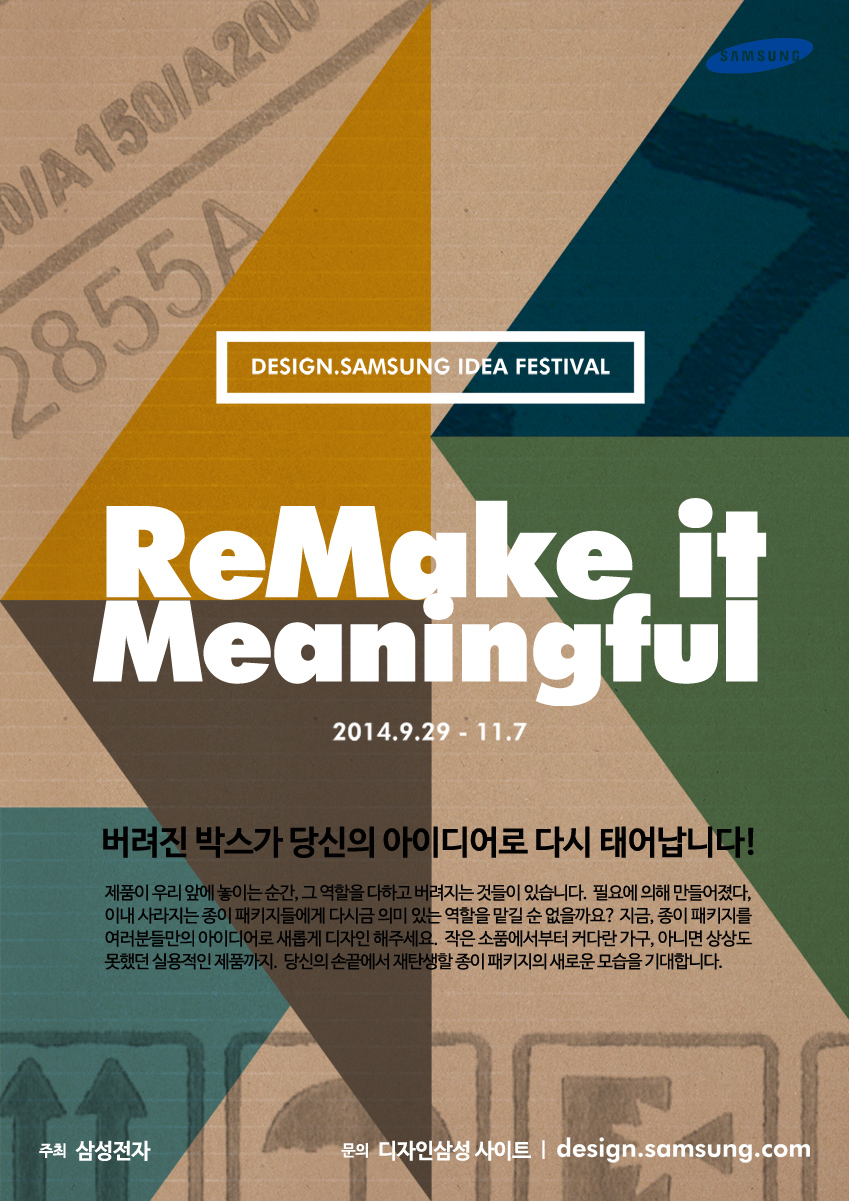 디자인 삼성 아이디어 페스티벌. DESIGN SAMSUNG IDEA FESTIVAL. ReMake it Meaningful. 2014.9.29~11.7 / 버려진 박스가 당신의 아이디어로 다시 태어납니다. 제품이 우리 앞에 놓이는 순간, 그 역할을 다하고 버려지는 것들이 있습니다. 필요에 의해 만들어졌다 이내 사라지는 종이 패키지들에게 다시금 의미 있는 역할을 맡길 순 없을까요? 지금 종이 패키지를 여러분만의 아이디어로 새롭게 디자인 해주세요. 작은 소품에서부터 커다란 가구, 아니면 상상도 못했던 실용적인 제품까지. 당신의 손끝에서 재탄생할 종이 패키지의 새로운 모습을 기대합니다. 주최. 삼성전자, 문의. 디자인삼성 사이트. design.samsung.com