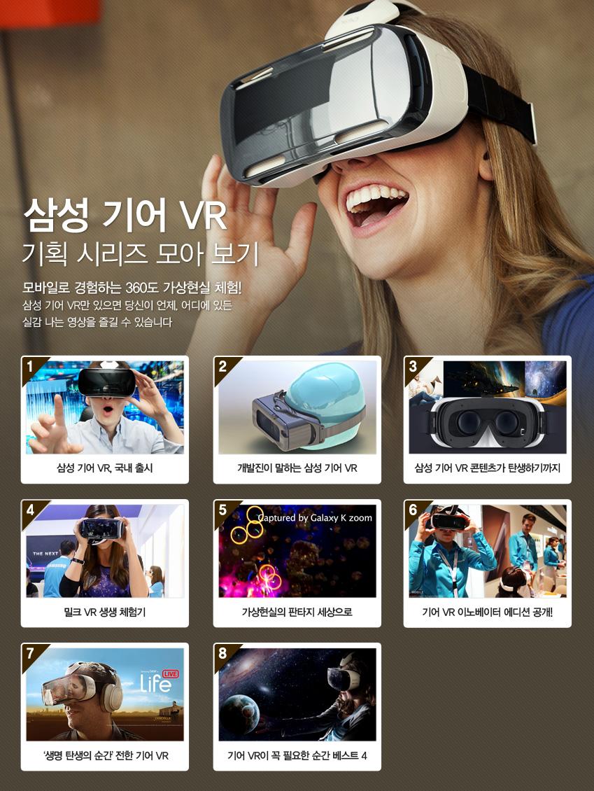 삼성 기어 VR 기획 시리즈 모아 보기 모바일로 경험하는 360도 가상현실 체험! 기어 VR만 있으면 당신이 원하는 곳이 어디든 실감나는 영상으로 함께해 볼 수 있습니다