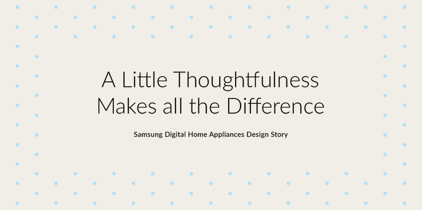 A Little Thoughtfulness Makes all the Difference. Samsung Digital Home Appliances Design Story.