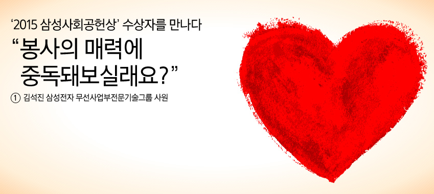 2015 삼성사회공헌상 수상자를 만나다 봉사의 매력에 중독돼보실래요? 김석진 삼성전자 무선사업부전문기술그룹 사원