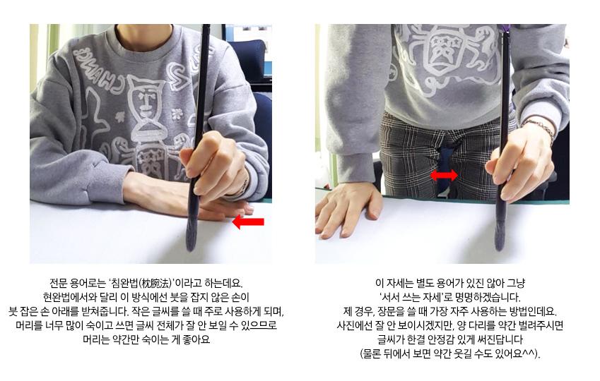 전문용어로 현완법이라고 하는데요. 보통 책상에 앉아 책상 면과 붓을 잡은 손이 90도를 이루게 해 글씨는 쓰는 방법입니다. 이 때 붓을 잡지 않은 손은 책상 위에 가볍게 올려두시면 됩니다.  두번째는 전문 용어로 침완법이라고 하는데요. 현완법에서와 달리 이 방식에선 붓을 잡지 않은 손이 붓 잡은 손 아래를 받쳐줍니다. 작은 글씨를 쓸 때 주로 사용하게 되며, 머리를 너무 많이 숙이고 쓰면 글씨 전체가 잘 안보일 수 있으므로 머리는 약간만 숙이는게 좋아요. 세번째 자세는 별도 용어가 있진 않아 그냥 서서 쓰는 자세로 명명하겠습니다. 제 경우, 장문을 쓸 때 자주 사용하는 방법인데요. 사진에선 잘 안보이시겠지만 양 다리를 약간 벌려주시면 글씨가 한결 안정감 있게 써진답니다.