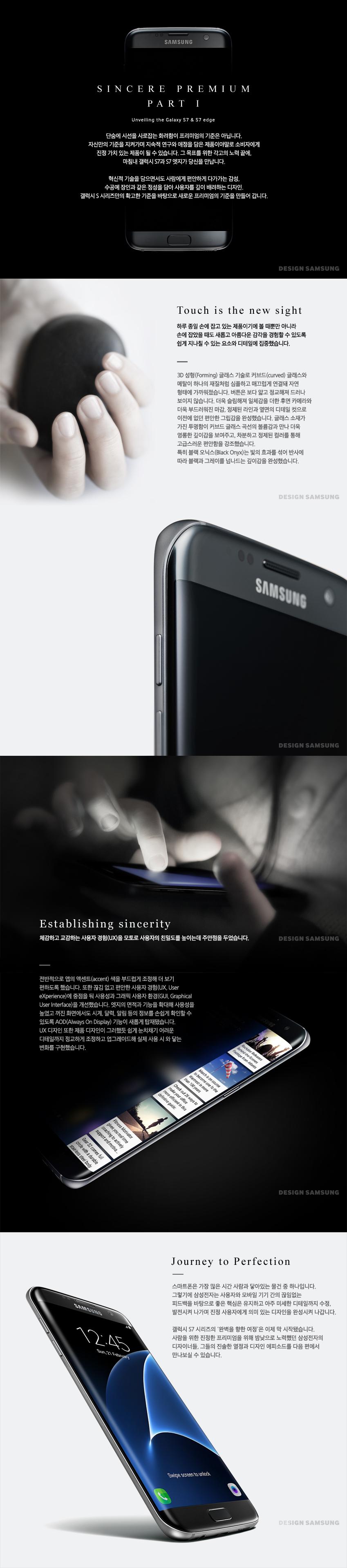 SINCERE PREMIUM PART 1. Unveiling the Galaxy S7, S7edge. 단숨에 시선을 사로잡은 화려함이 프리미엄의 기준은 아닙니다. 자신만의 기준을 지켜가며 지속적 연구와 애정을 담은 제품이야말로 소비자에게 진정 가치 있는 제품이 될 수 있습니다. 그 목표를 위한 각고의 노력 끝에, 마침내 갤럭시 S7과 S7 엣지가 당신을 만납니다. 혁신적 기술을 담으면서도 사람에게 편안하게 다가가는 감성, 수공예 장인과 같은 정성을 담아 사용자를 깊이 배려하는 디자인. 갤럭시 S시리즈만의 확고한 기준을 바탕으로 새로운 프리미엄의 기준을 만들어 갑니다. Touch is the new sight. 하루 종일 손에 잡고 있는 제품이기에 볼 때 뿐만 ㅇ니라 손에 잡았을 때도 새롭고 아름다운 감각을 경험할 수 있도록 쉽게 지나칠수 있는 요소와 디테일에 집중했습니다. 3D 성형 글래스 기술로 커브드 글래스와 메탈이 하나의 재질처럼 심플하고 매끄럽게 연결돼 자연 형태에 가까워졌습니다. 버튼은 보다 얇고 정교해져 드러나 보이지 않습니다. 더욱 슬림해져 일체감을 더한 후면 카메라와 더욱 부드러워진 마감, 정제된 라인과 옆면의 디테일 컷으로 이전에 없던 편안한 그립감을 완성했습니다. 글래스 소재가 가진 투명함이 커브드 글래스 곡선의 볼륨감과 만나 더욱 영롱한 깊이감을 보여주고, 차분하고 정제된 컬러를 통해 고급스러운 편안함을 강조했습니다. 특히 블랙 오닉스는 빛의 효과를 섞어 반사에 따라 블랙과 그레이를 넘나드는 깊이감을 완성했습니다.  Establishing sincerity. 체감하고 교감하는 사용자 경험을 모토로 사용자의 친밀도를 높이는데 주안점을 두었습니다. 전반적으로 앱의 액센트 색을 부드럽게 조정해 더 보기 편하도록 했습니다. 또한 끊김 없고 편안한 사용자 경험에 중점을 둬 사용성과 그래픽 사용자 환경을 개선했습니다. 엣지의 면적과 기능을 확대해 사용성을 높였고 꺼진 화면에서도 시계, 달력, 알림 등의 정보를 손쉽게 확인할 수 있도록 AOD 기능이 새롭게 탑재됐습니다. UX 디자인 또한 제품 디자인이 그러했듯 쉽게 눈치채기 어려운 디테일까지 정교하게 조정하고 업그레이드해 실제 사용시 와 닿는 변화를 구현했습니다. Journey to Perfection. 스마트폰은 가장 많은 시간 사람과 닿아있는 물건 중 하나입니다. 그렇기에 삼성전자는 사용자와 모바일 기기 간의 끊임없는 피드백을 바탕으로 좋은 핵심은 유지하고 아주 미세한 디테일까지 수정, 발전시켜 나가며 진정 사용자에게 의미 있는 디자인을 완성시켜 나갑니다. 갤럭시 S7 시리즈의 완벽을 향한 여정은 이제 막 시작됐습니다. 사람을 위한 진정한 프리미엄을 위해 밤낮으로 노력했던 삼성전자의 디자이너들, 그들의 진솔한 열정과 디자인 에피소드를 다음 편에서 만나보실 수 있습니다.